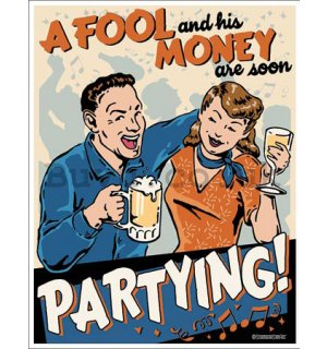 Metal sign - A Fool and his Money are soon Partying!